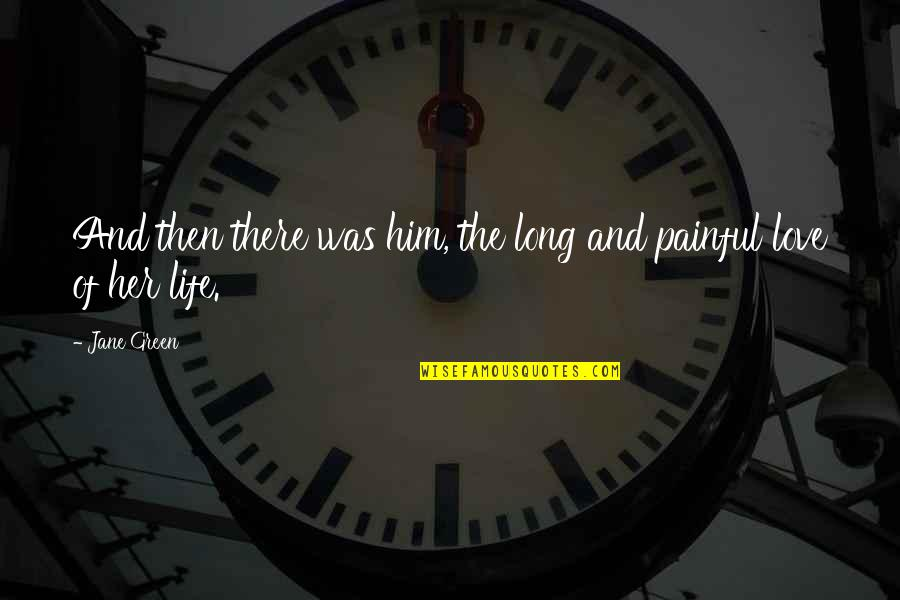 Love And Life For Him Quotes By Jane Green: And then there was him, the long and