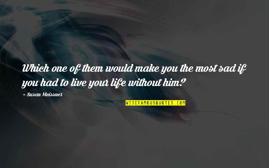 Love And Life For Him Quotes By Susan Meissner: Which one of them would make you the