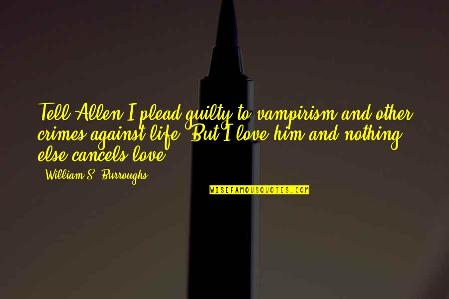 Love And Life For Him Quotes By William S. Burroughs: Tell Allen I plead guilty to vampirism and