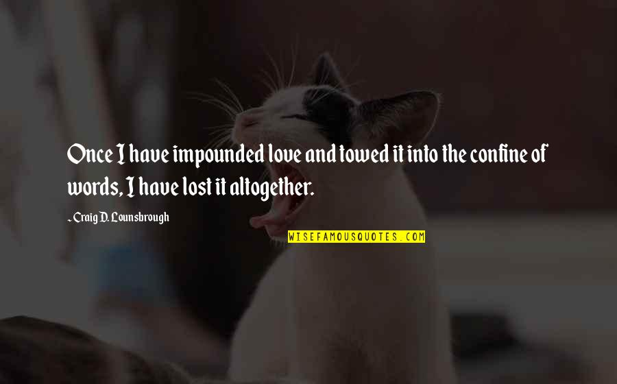 Love And Lost Quotes By Craig D. Lounsbrough: Once I have impounded love and towed it