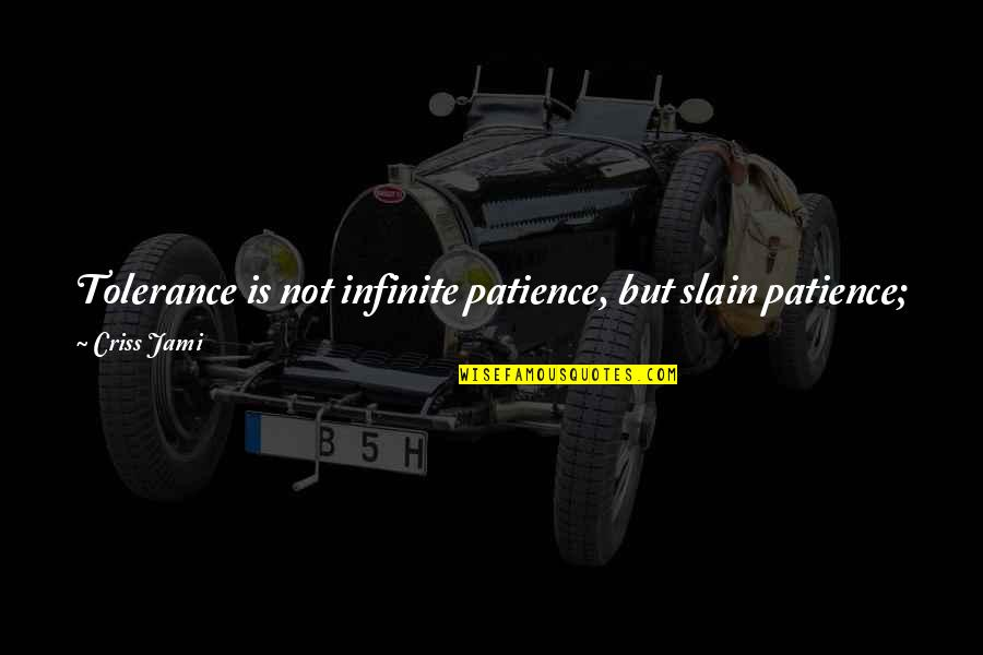 Love And Lost Quotes By Criss Jami: Tolerance is not infinite patience, but slain patience;