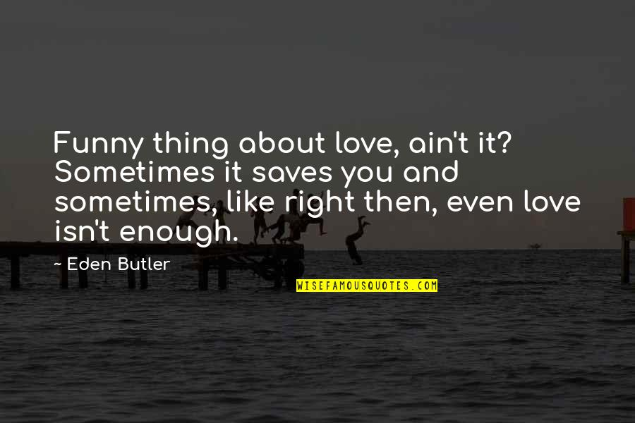 Love And Lost Quotes By Eden Butler: Funny thing about love, ain't it? Sometimes it