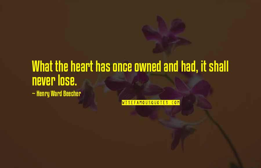 Love And Lost Quotes By Henry Ward Beecher: What the heart has once owned and had,