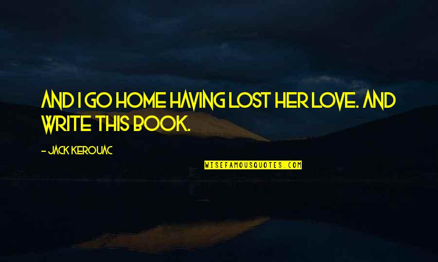 Love And Lost Quotes By Jack Kerouac: And I go home having lost her love.