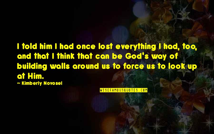 Love And Lost Quotes By Kimberly Novosel: I told him I had once lost everything