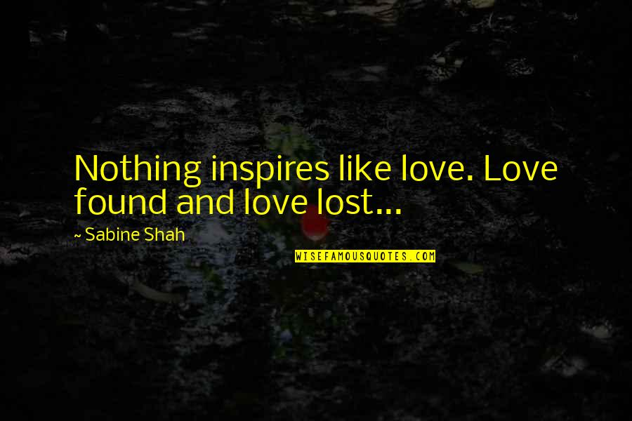 Love And Lost Quotes By Sabine Shah: Nothing inspires like love. Love found and love