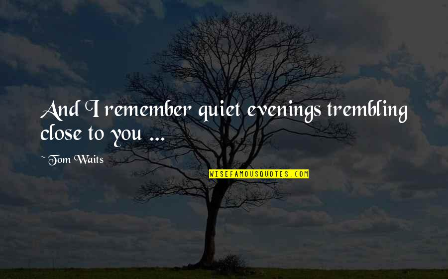 Love And Lost Quotes By Tom Waits: And I remember quiet evenings trembling close to
