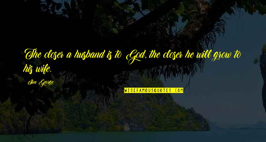 Love And Marriage And Family Quotes By Jim George: The closer a husband is to God, the