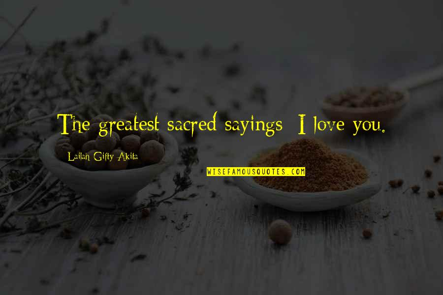 Love And Marriage And Family Quotes By Lailah Gifty Akita: The greatest sacred sayings; I love you.