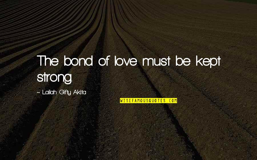 Love And Marriage And Family Quotes By Lailah Gifty Akita: The bond of love must be kept strong.
