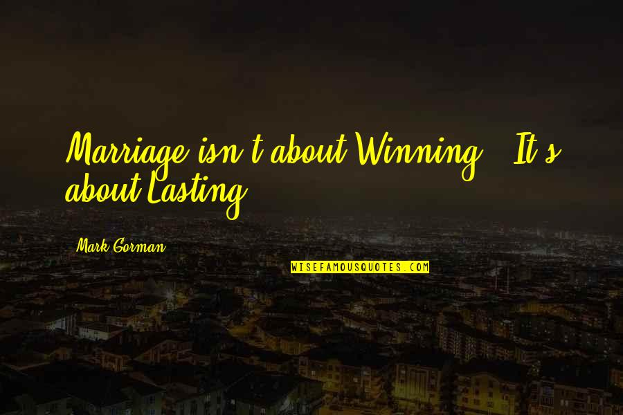 Love And Marriage And Family Quotes By Mark Gorman: Marriage isn't about Winning - It's about Lasting