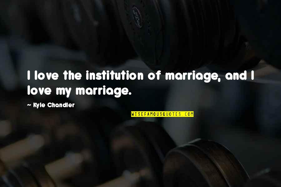 Love And Marriage Anniversary Quotes By Kyle Chandler: I love the institution of marriage, and I