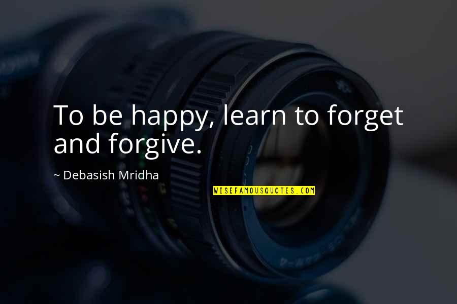 Love And Pain For Facebook Quotes By Debasish Mridha: To be happy, learn to forget and forgive.