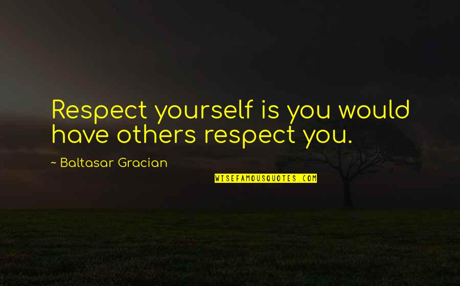 Love And Respect Others Quotes By Baltasar Gracian: Respect yourself is you would have others respect