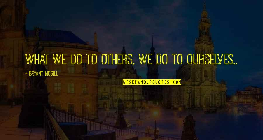 Love And Respect Others Quotes By Bryant McGill: What we do to others, we do to