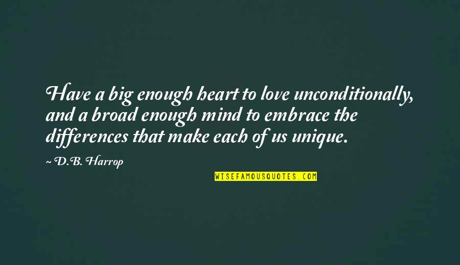 Love And Respect Others Quotes By D.B. Harrop: Have a big enough heart to love unconditionally,