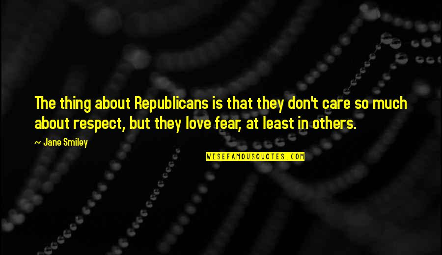 Love And Respect Others Quotes By Jane Smiley: The thing about Republicans is that they don't