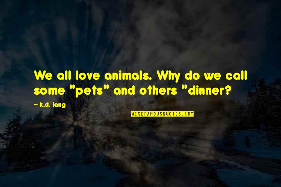 Love And Respect Others Quotes By K.d. Lang: We all love animals. Why do we call