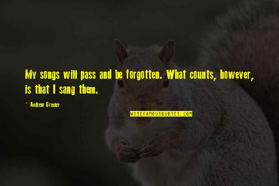 Love And Songs Quotes By Andrew Greeley: My songs will pass and be forgotten. What