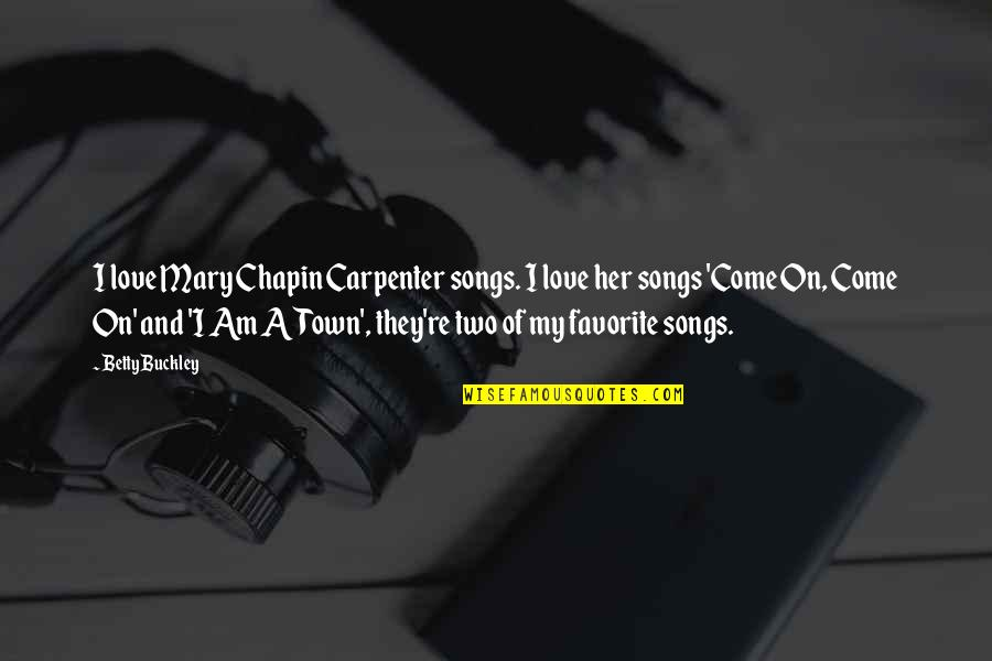 Love And Songs Quotes By Betty Buckley: I love Mary Chapin Carpenter songs. I love