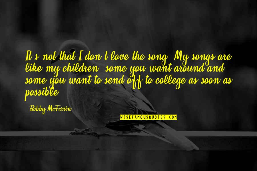 Love And Songs Quotes By Bobby McFerrin: It's not that I don't love the song.