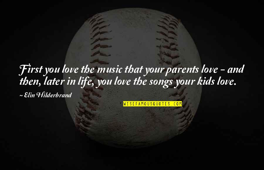 Love And Songs Quotes By Elin Hilderbrand: First you love the music that your parents