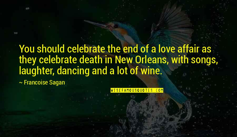 Love And Songs Quotes By Francoise Sagan: You should celebrate the end of a love