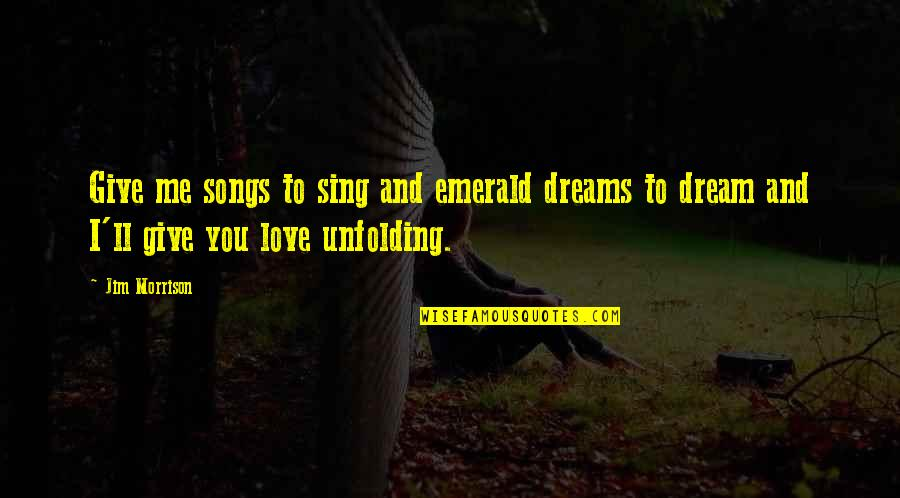 Love And Songs Quotes By Jim Morrison: Give me songs to sing and emerald dreams
