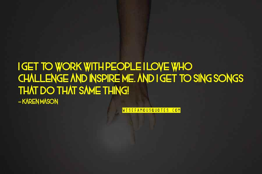 Love And Songs Quotes By Karen Mason: I get to work with people I love