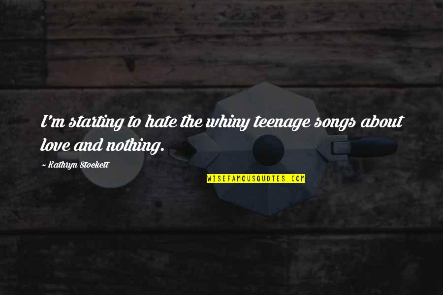 Love And Songs Quotes By Kathryn Stockett: I'm starting to hate the whiny teenage songs