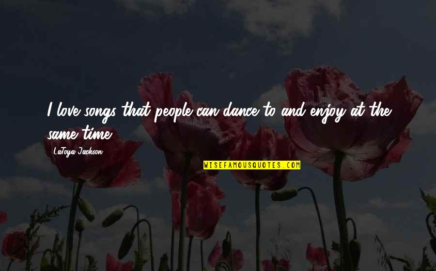 Love And Songs Quotes By LaToya Jackson: I love songs that people can dance to