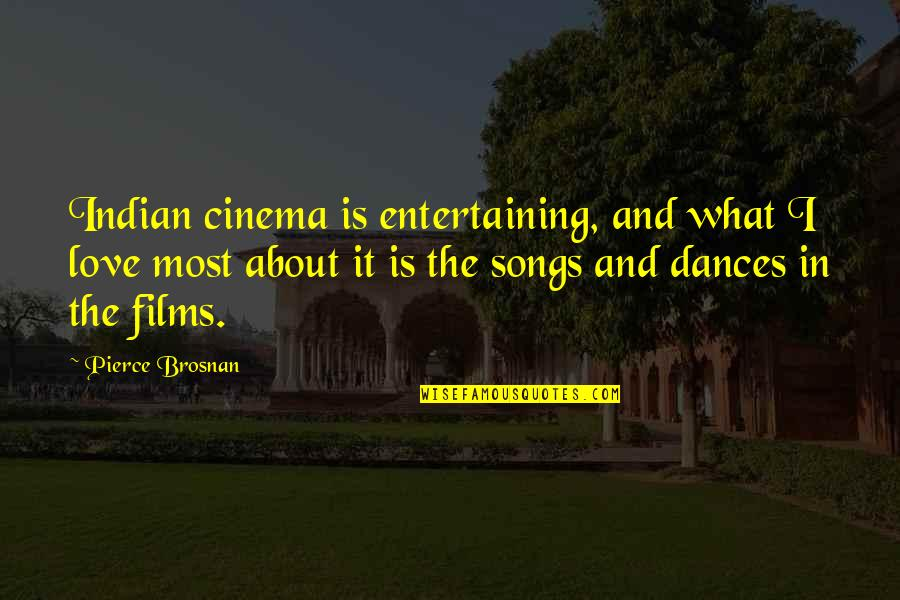 Love And Songs Quotes By Pierce Brosnan: Indian cinema is entertaining, and what I love