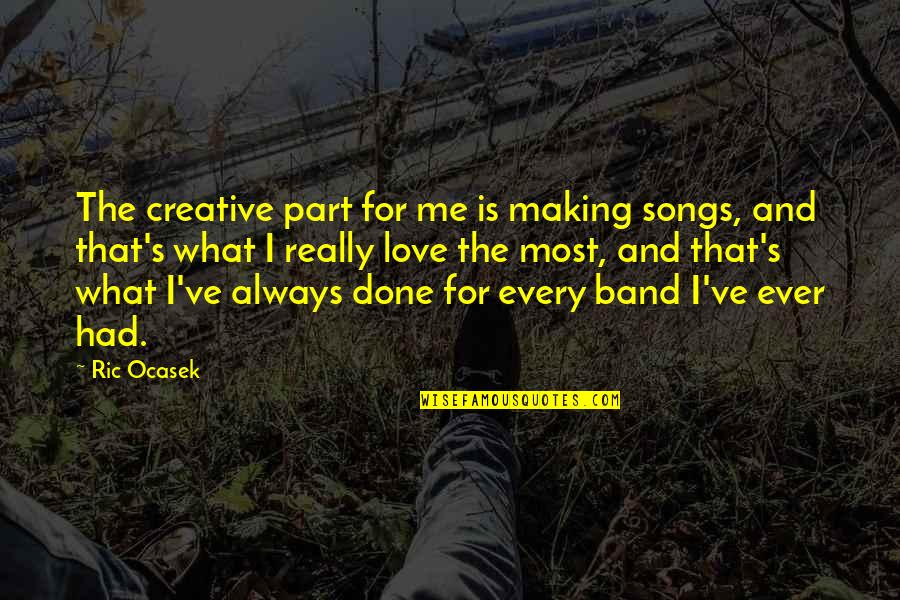 Love And Songs Quotes By Ric Ocasek: The creative part for me is making songs,