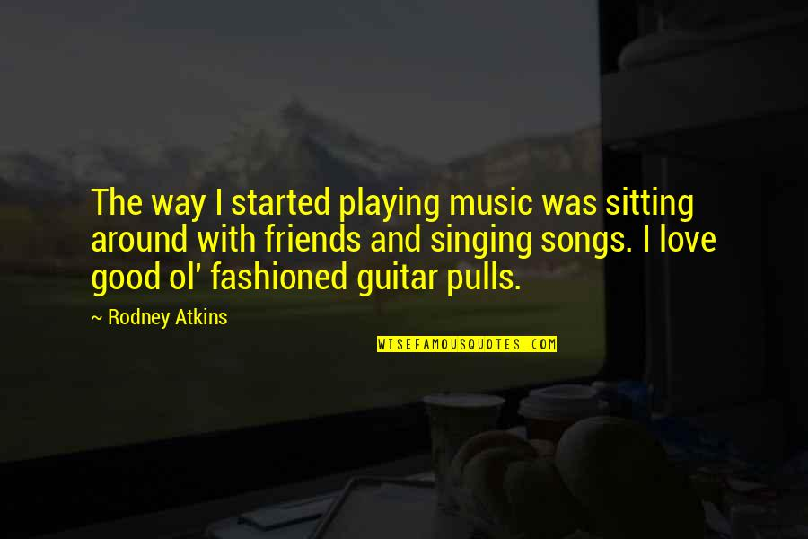 Love And Songs Quotes By Rodney Atkins: The way I started playing music was sitting
