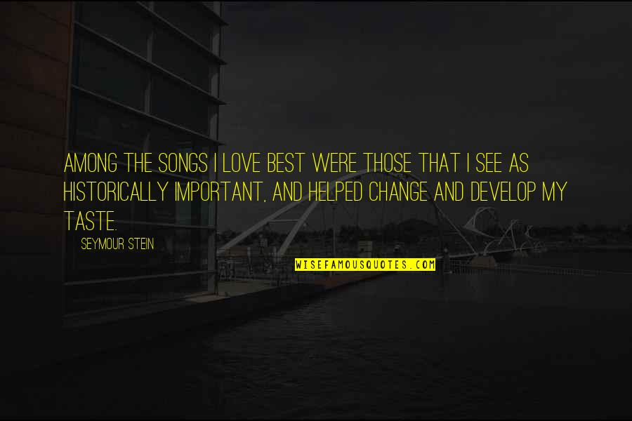 Love And Songs Quotes By Seymour Stein: Among the songs I love best were those