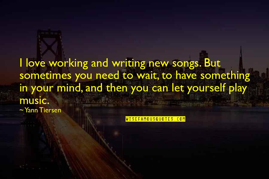 Love And Songs Quotes By Yann Tiersen: I love working and writing new songs. But
