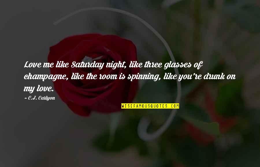 Love And Spinning Quotes By C.J. Carlyon: Love me like Saturday night, like three glasses