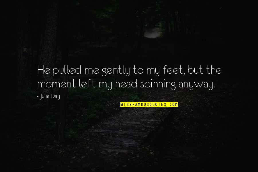 Love And Spinning Quotes By Julia Day: He pulled me gently to my feet, but