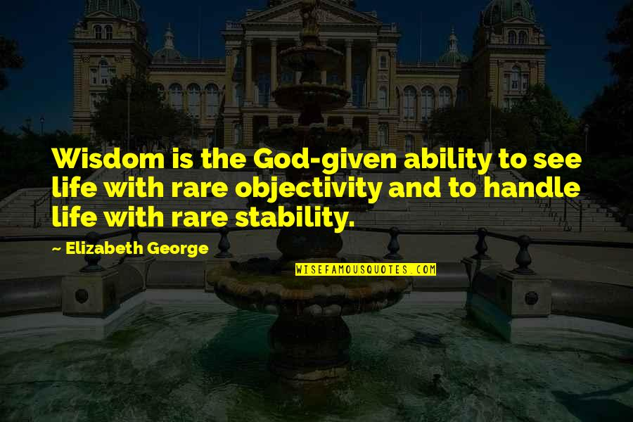 Love And Stability Quotes By Elizabeth George: Wisdom is the God-given ability to see life