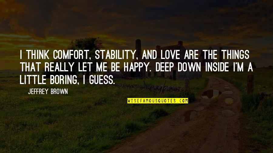 Love And Stability Quotes By Jeffrey Brown: I think comfort, stability, and love are the