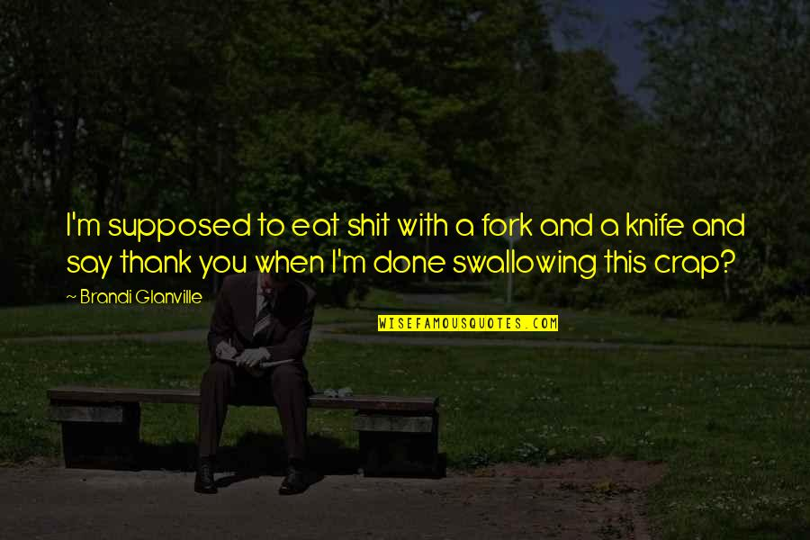 Love And Thank You Quotes By Brandi Glanville: I'm supposed to eat shit with a fork