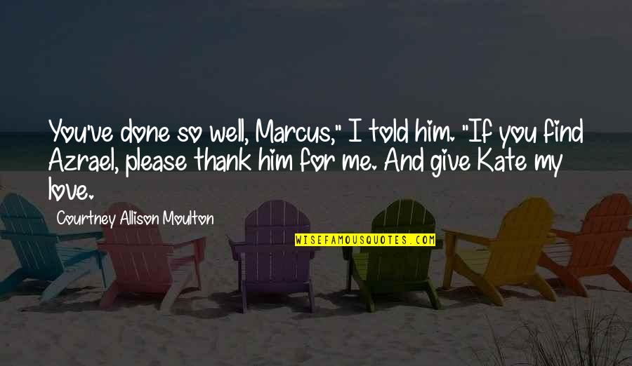 """Love And Thank You Quotes By Courtney Allison Moulton: You've done so well, Marcus,"""" I told him."""