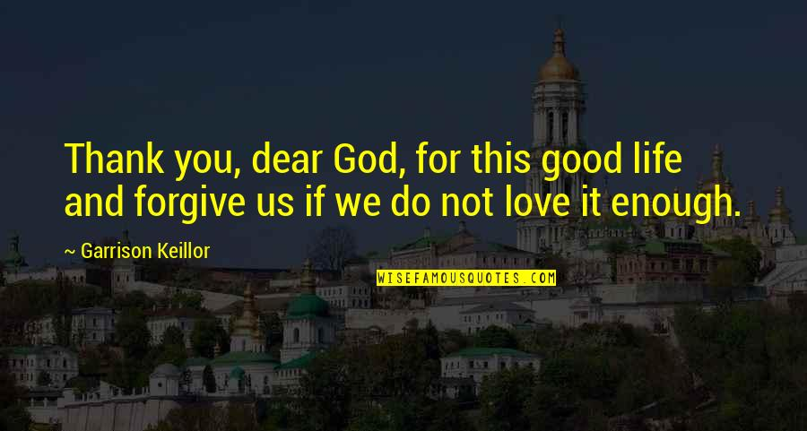 Love And Thank You Quotes By Garrison Keillor: Thank you, dear God, for this good life