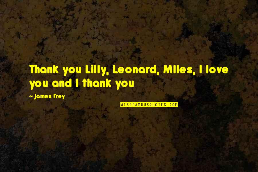 Love And Thank You Quotes By James Frey: Thank you Lilly, Leonard, MIles, I love you