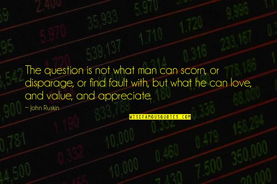 Love And Thank You Quotes By John Ruskin: The question is not what man can scorn,