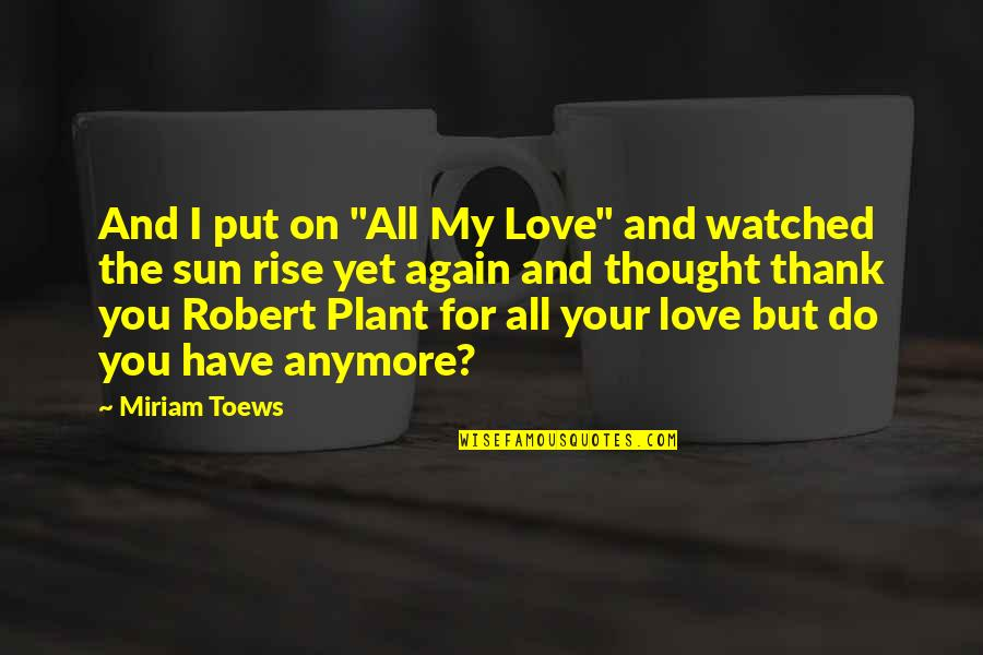"""Love And Thank You Quotes By Miriam Toews: And I put on """"All My Love"""" and"""