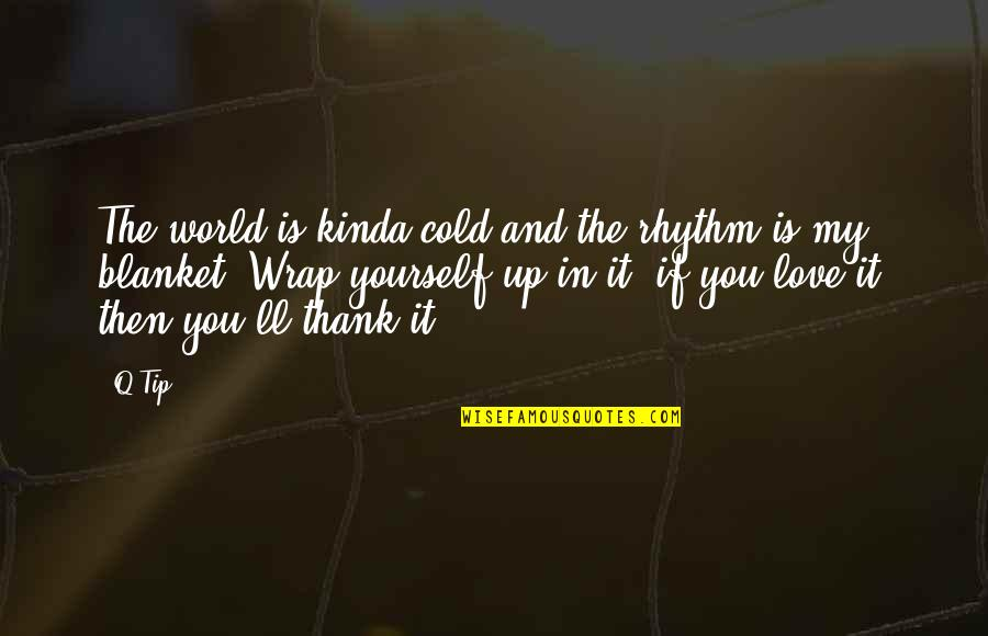 Love And Thank You Quotes By Q-Tip: The world is kinda cold and the rhythm