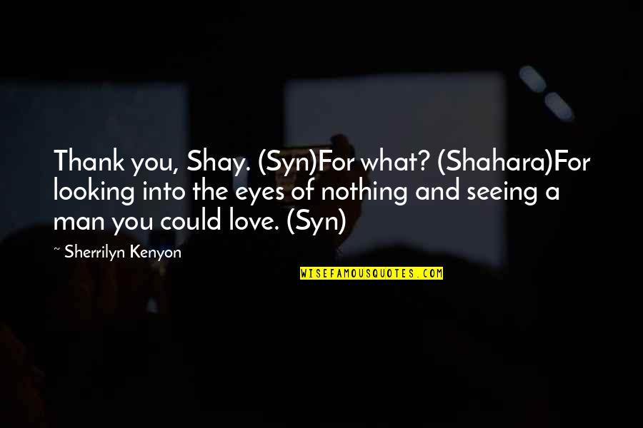 Love And Thank You Quotes By Sherrilyn Kenyon: Thank you, Shay. (Syn)For what? (Shahara)For looking into