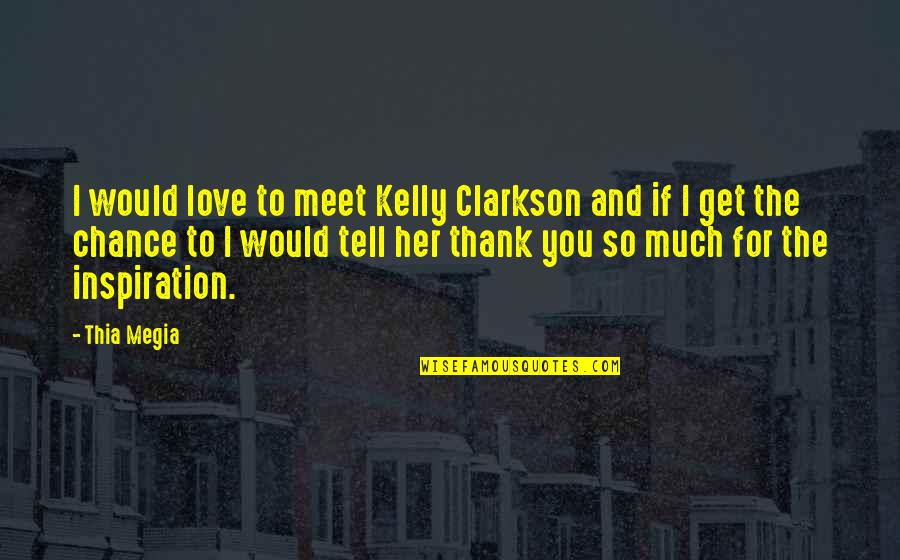 Love And Thank You Quotes By Thia Megia: I would love to meet Kelly Clarkson and