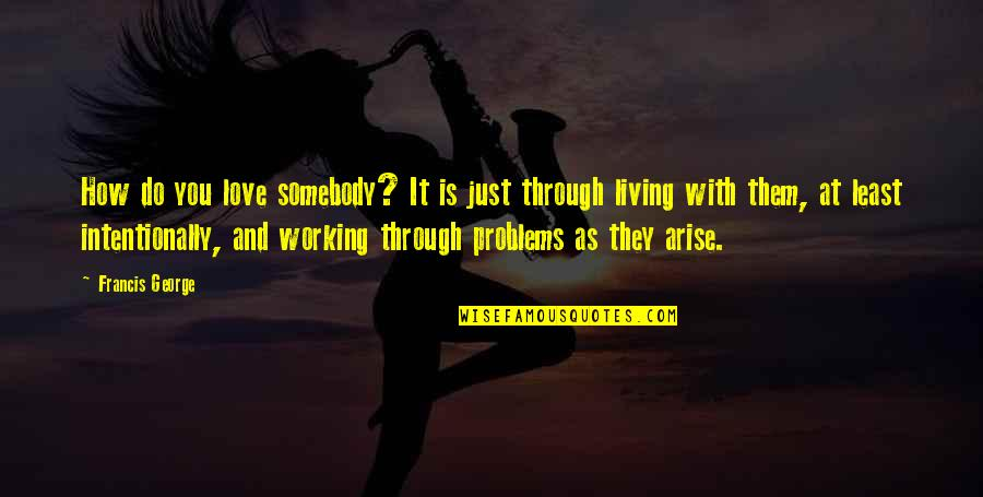 Love And Working Through Problems Quotes By Francis George: How do you love somebody? It is just